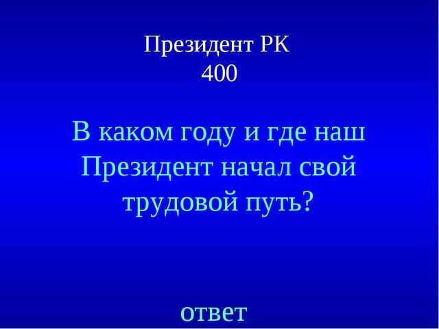 Президент РК 400 ответ В каком году и где наш Президент начал свой трудовой п...