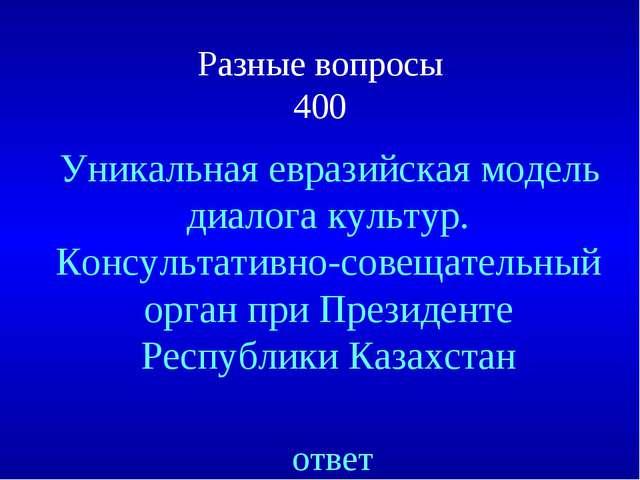 Разные вопросы 400 ответ Уникальная евразийская модель диалога культур. Консу...