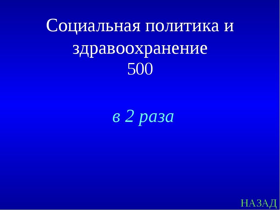 НАЗАД Социальная политика и здравоохранение 500 в 2 раза