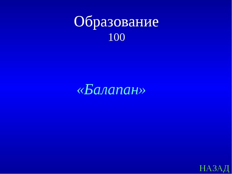 НАЗАД Образование 100 «Балапан»