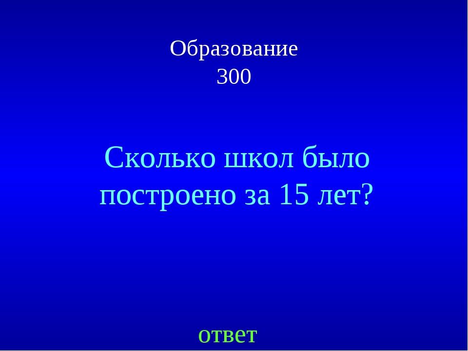 Образование 300 ответ Сколько школ было построено за 15 лет?