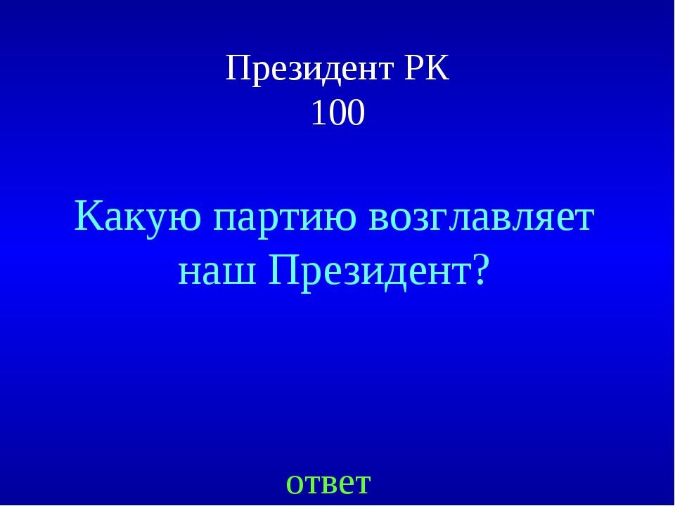 Президент РК 100 ответ Какую партию возглавляет наш Президент?