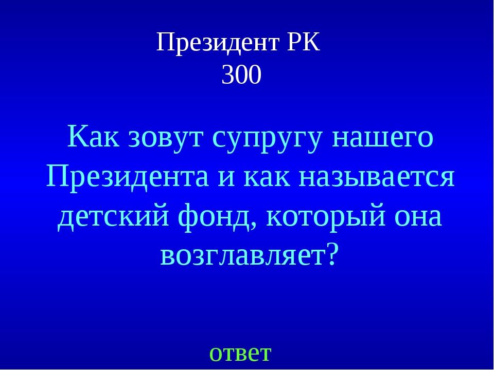 Президент РК 300 ответ Как зовут супругу нашего Президента и как называется д...