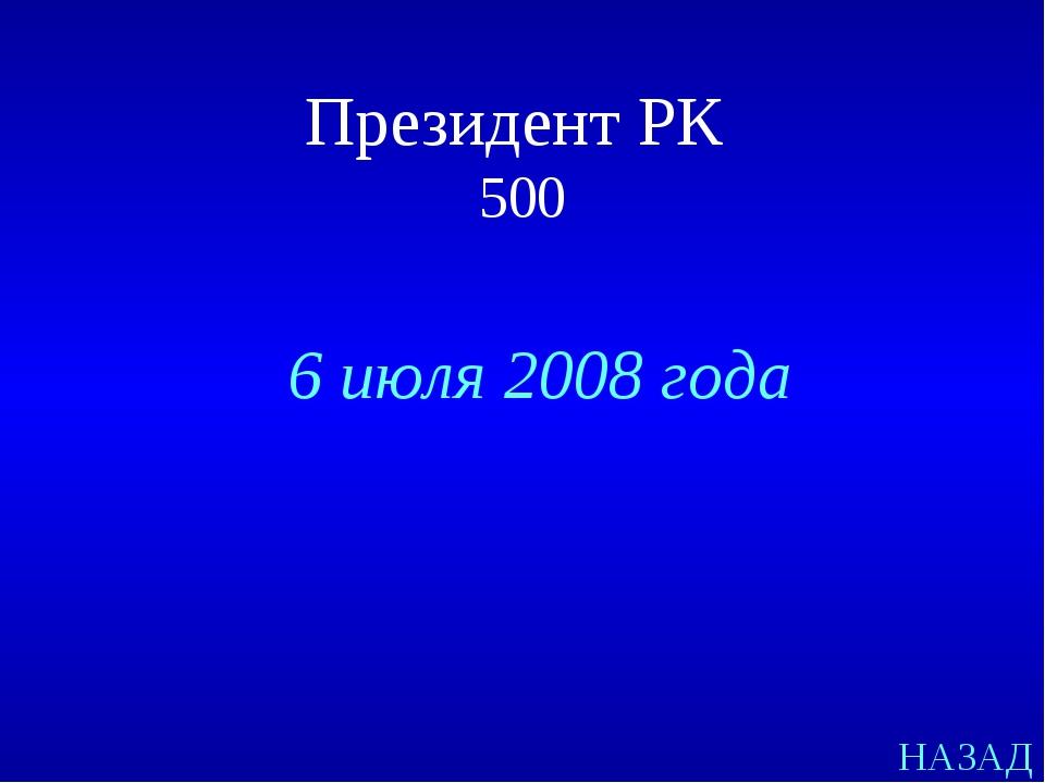 НАЗАД 6 июля 2008 года Президент РК 500