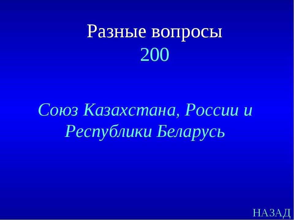 НАЗАД Союз Казахстана, России и Республики Беларусь Разные вопросы 200