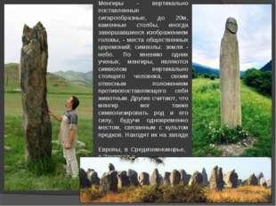 Менгиры - вертикально поставленные сигарообразные, до 20м, каменные столбы, и