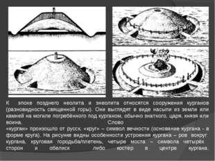К эпохе позднего неолита и энеолита относятся сооружения курганов (разновидн