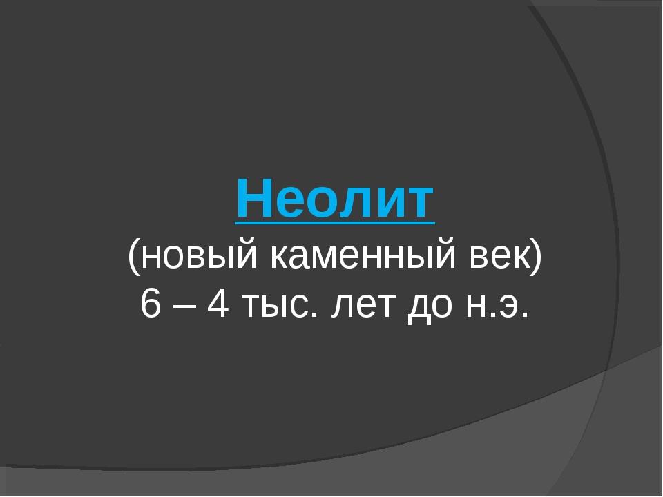 Неолит (новый каменный век) 6 – 4 тыс. лет до н.э.