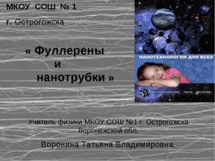 МКОУ СОШ № 1 г. Острогожска « Фуллерены и нанотрубки » Учитель физики МКОУ СО