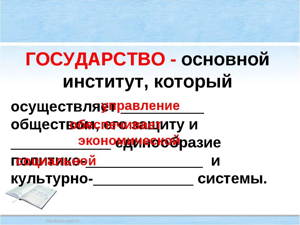 ГОСУДАРСТВО - основной институт, который осуществляет __________ обществом, е...