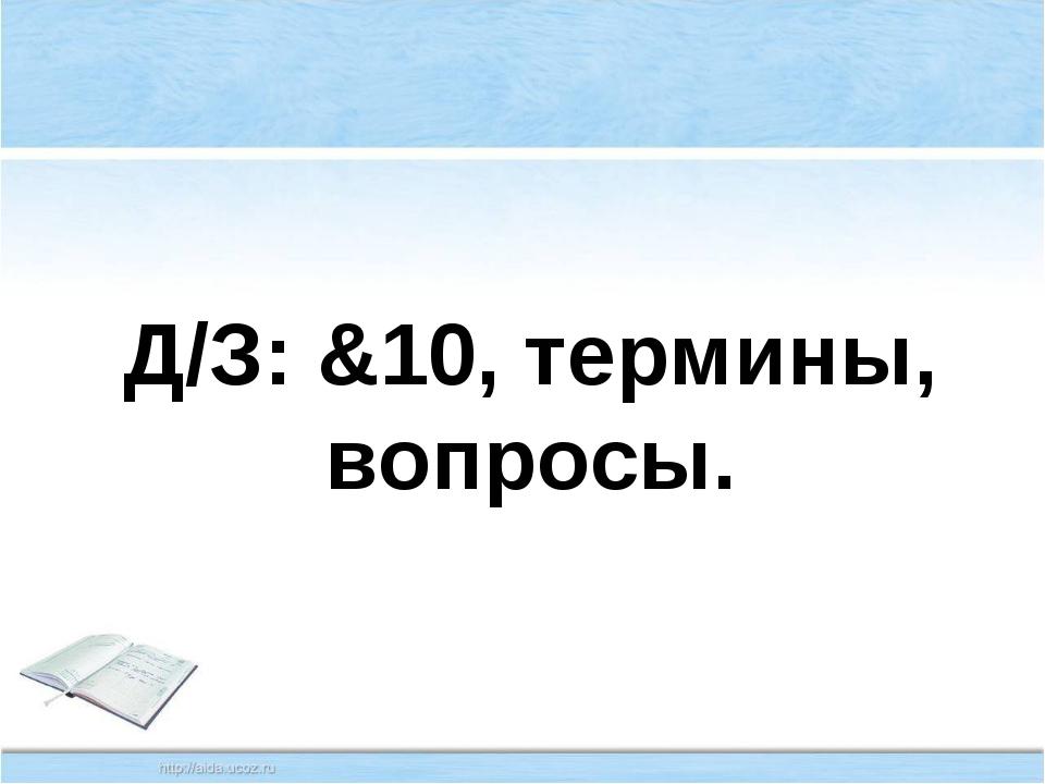 Д/З: &10, термины, вопросы.