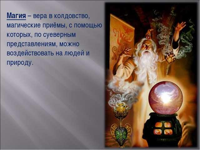 Магия – вера в колдовство, магические приёмы, с помощью которых, по суеверным...