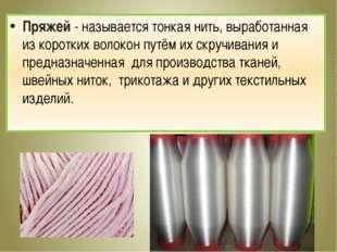 Пряжей - называется тонкая нить, выработанная из коротких волокон путём их ск