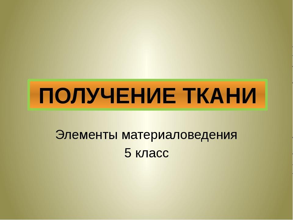 Элементы материаловедения 5 класс ПОЛУЧЕНИЕ ТКАНИ