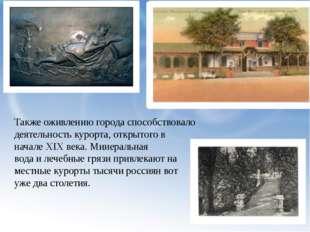 Также оживлению города способствовало деятельность курорта, открытого в начал