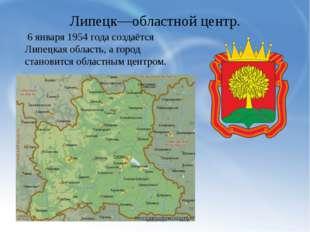 Липецк—областной центр. 6 января 1954 года создаётся Липецкая область, а горо