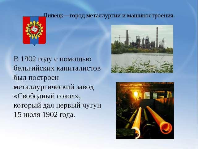 Липецк—город металлургии и машиностроения. В 1902 году с помощью бельгийских...