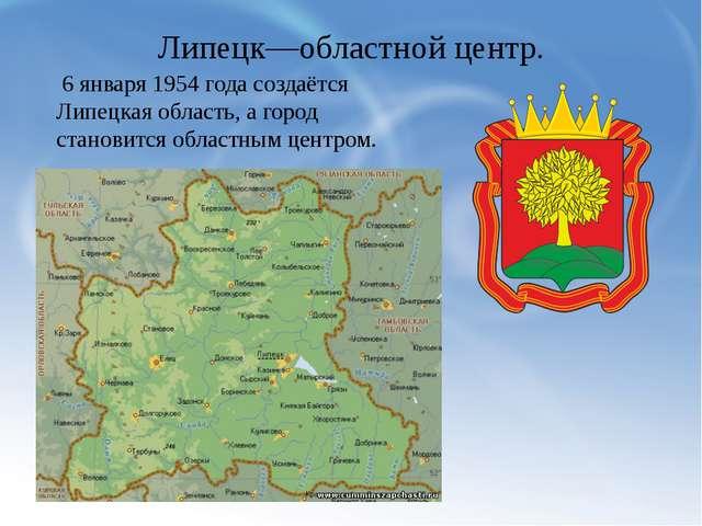 Липецк—областной центр. 6 января 1954 года создаётся Липецкая область, а горо...