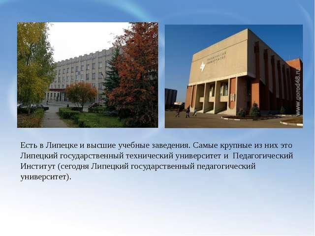 Есть в Липецке и высшие учебные заведения. Самые крупные из них это Липецкий...