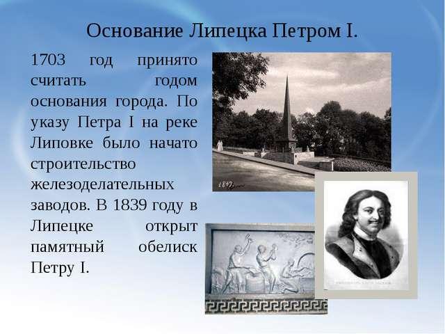 Основание Липецка Петром I. 1703 год принято считать годом основания города....