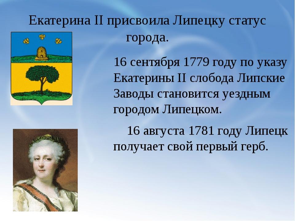 Екатерина II присвоила Липецку статус города. 16 сентября 1779 году по указу...