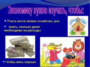 Уметь вести личное хозяйство, дом Чтобы жить хорошо Знать, сколько денег необ