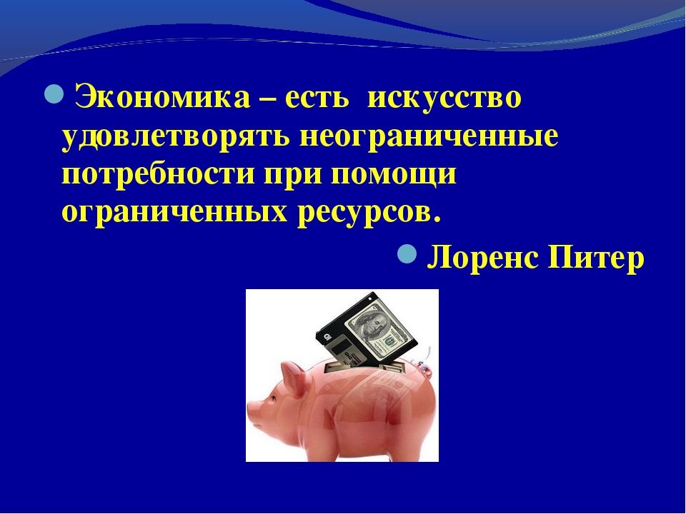 Экономика – есть искусство удовлетворять неограниченные потребности при помощ...
