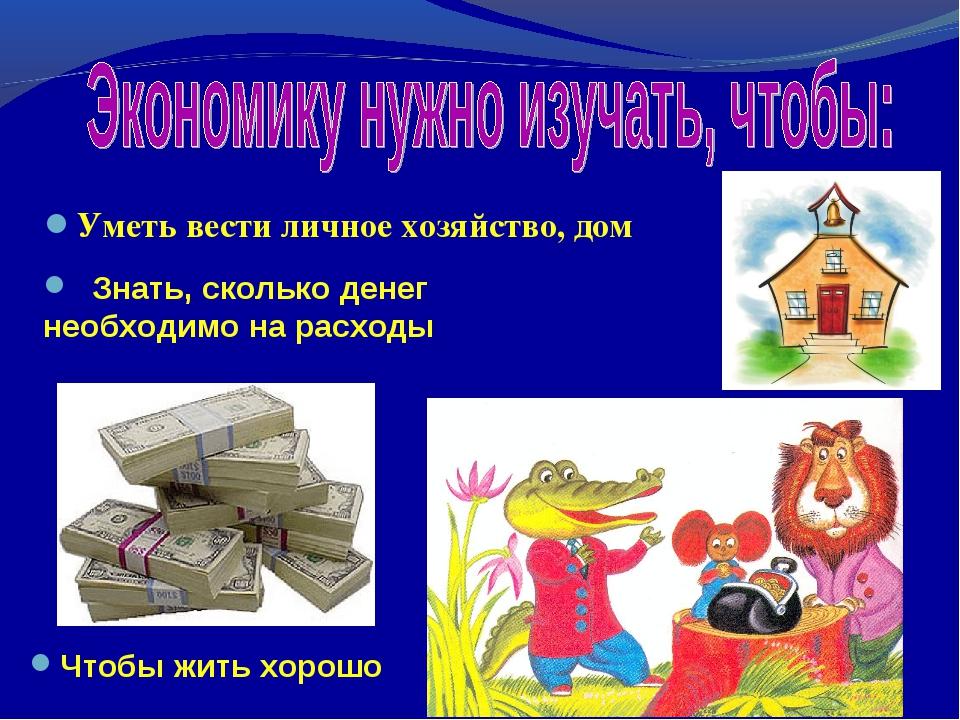 Уметь вести личное хозяйство, дом Чтобы жить хорошо Знать, сколько денег необ...