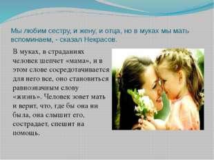 Мы любим сестру, и жену, и отца, но в муках мы мать вспоминаем, - сказал Некр