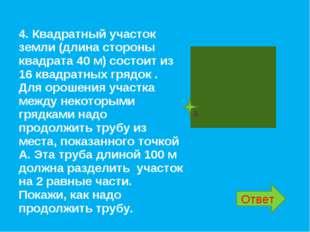 4. Квадратный участок земли (длина стороны квадрата 40 м) состоит из 16 квадр