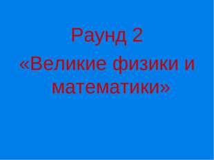 Раунд 2 «Великие физики и математики»