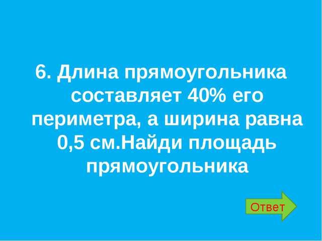 6. Длина прямоугольника составляет 40% его периметра, а ширина равна 0,5 см....