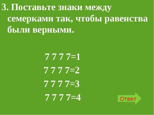 3. Поставьте знаки между семерками так, чтобы равенства были верными. 7 7 7 7...