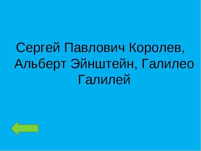 Сергей Павлович Королев, Альберт Эйнштейн, Галилео Галилей