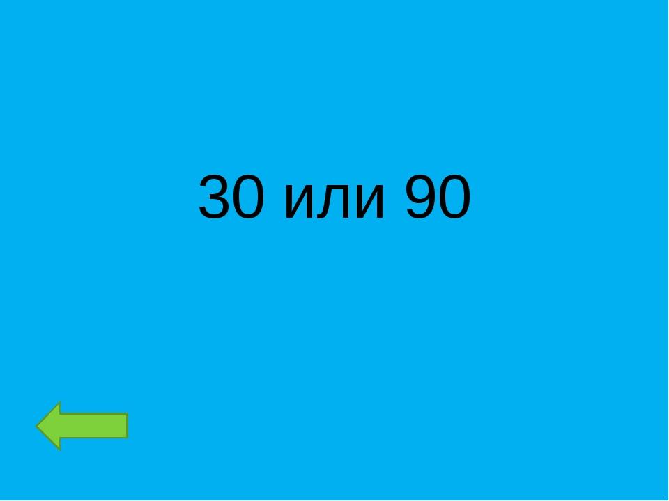 30 или 90