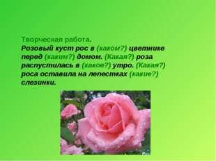 Творческая работа. Розовый куст рос в (каком?) цветнике перед (каким?) домом.