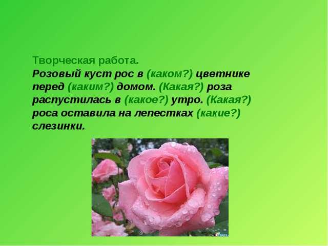 Творческая работа. Розовый куст рос в (каком?) цветнике перед (каким?) домом....