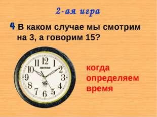 2-ая игра В каком случае мы смотрим на 3, а говорим 15? когда определяем время