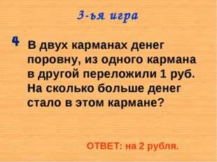 3-ья игра В двух карманах денег поровну, из одного кармана в другой переложил