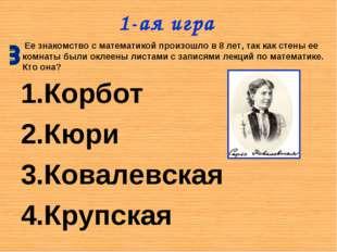 1-ая игра Корбот Кюри Ковалевская Крупская Ее знакомство с математикой произо