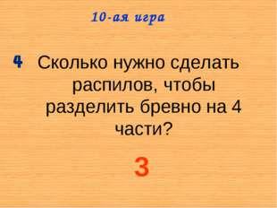 Сколько нужно сделать распилов, чтобы разделить бревно на 4 части? 10-ая игра 3