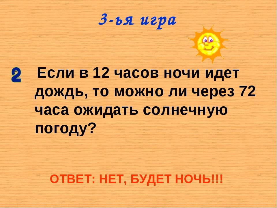 3-ья игра Если в 12 часов ночи идет дождь, то можно ли через 72 часа ожидать...