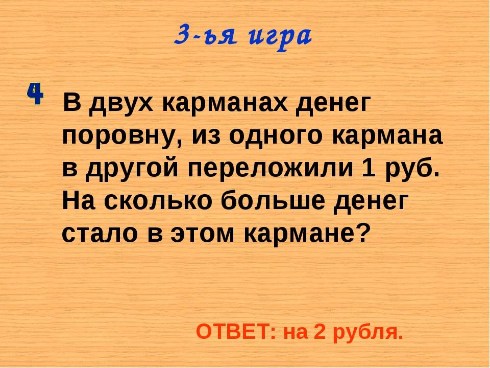 3-ья игра В двух карманах денег поровну, из одного кармана в другой переложил...