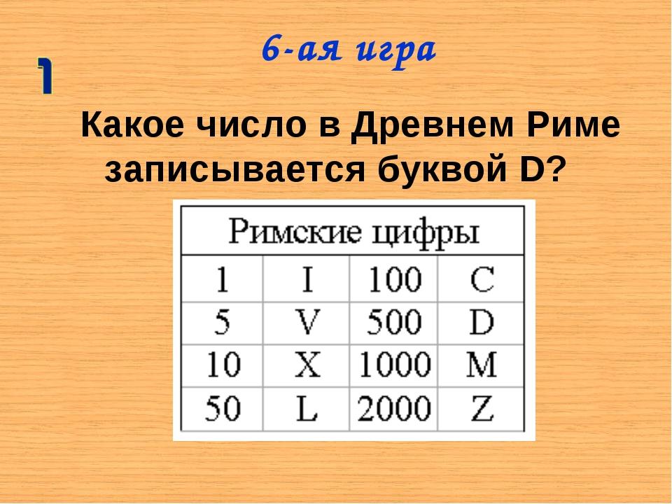 Какое число в Древнем Риме записывается буквой D? 6-ая игра