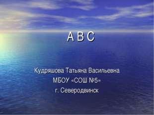 A B C Кудряшова Татьяна Васильевна МБОУ «СОШ №5» г. Северодвинск