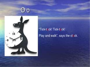 "O o ""Tick-tock! Tick-tock! Play and walk"", says the clock."
