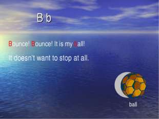 B b Bounce! Bounce! It is my ball! It doesn't want to stop at all. ball