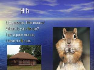 H h Little mouse, little mouse! Where is your house? I am a poor mouse, I ha