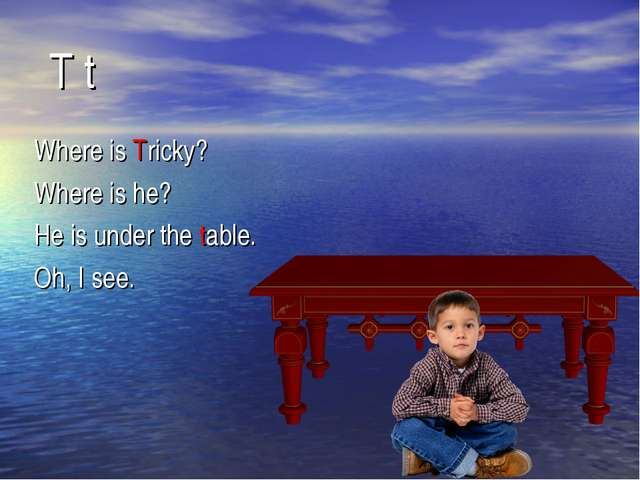 Where is Tricky? Where is he? He is under the table. Oh, I see. T t