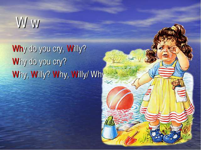 W w Why do you cry, Willy? Why do you cry? Why, Willy? Why, Willy/ Why?